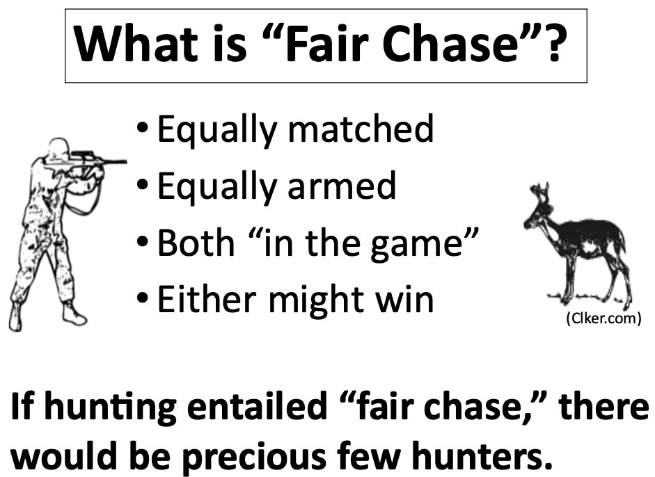 Fair Chase hunting means animals are: 1. Equally matched. 2. Equally armed. 3. Both 'In the game'. 4. Either might win.